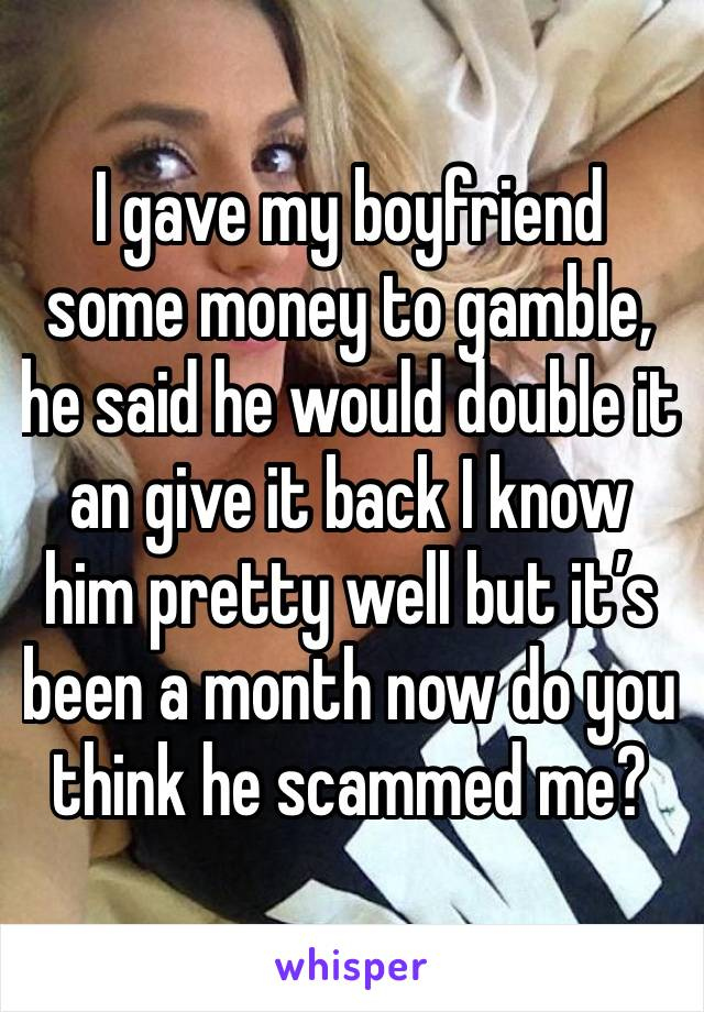 I gave my boyfriend some money to gamble, he said he would double it an give it back I know him pretty well but it's been a month now do you think he scammed me?
