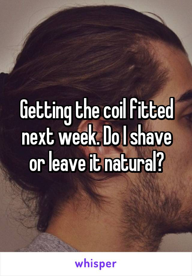 Getting the coil fitted next week. Do I shave or leave it natural?