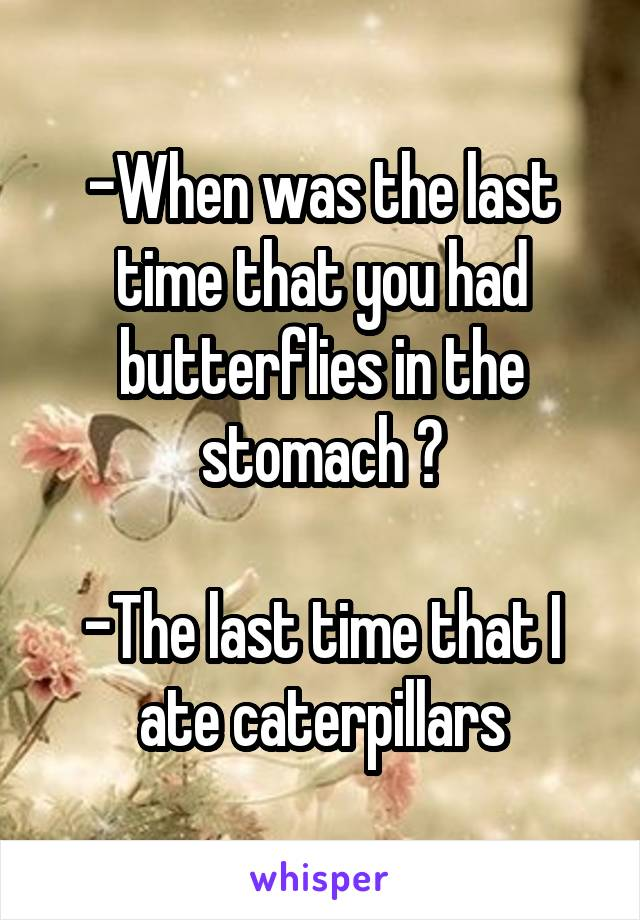 -When was the last time that you had butterflies in the stomach ?  -The last time that I ate caterpillars