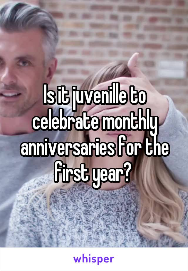 Is it juvenille to celebrate monthly anniversaries for the first year?