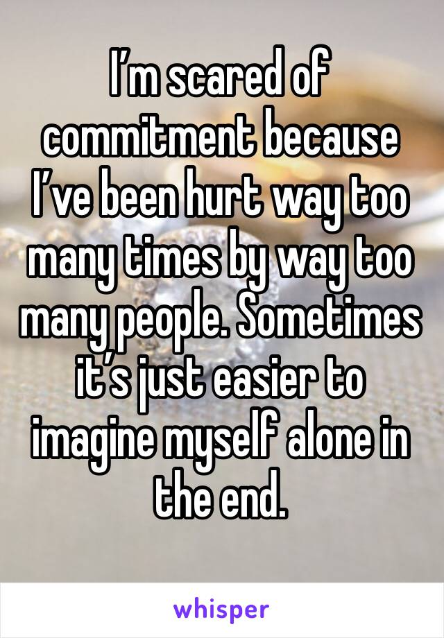 I'm scared of commitment because I've been hurt way too many times by way too many people. Sometimes it's just easier to imagine myself alone in the end.