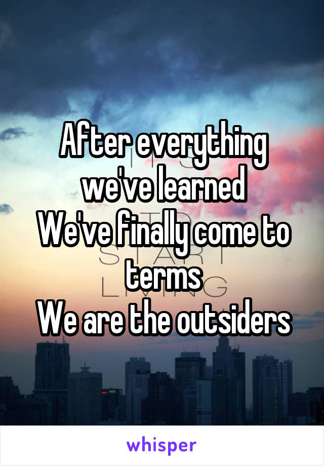After everything we've learned We've finally come to terms We are the outsiders