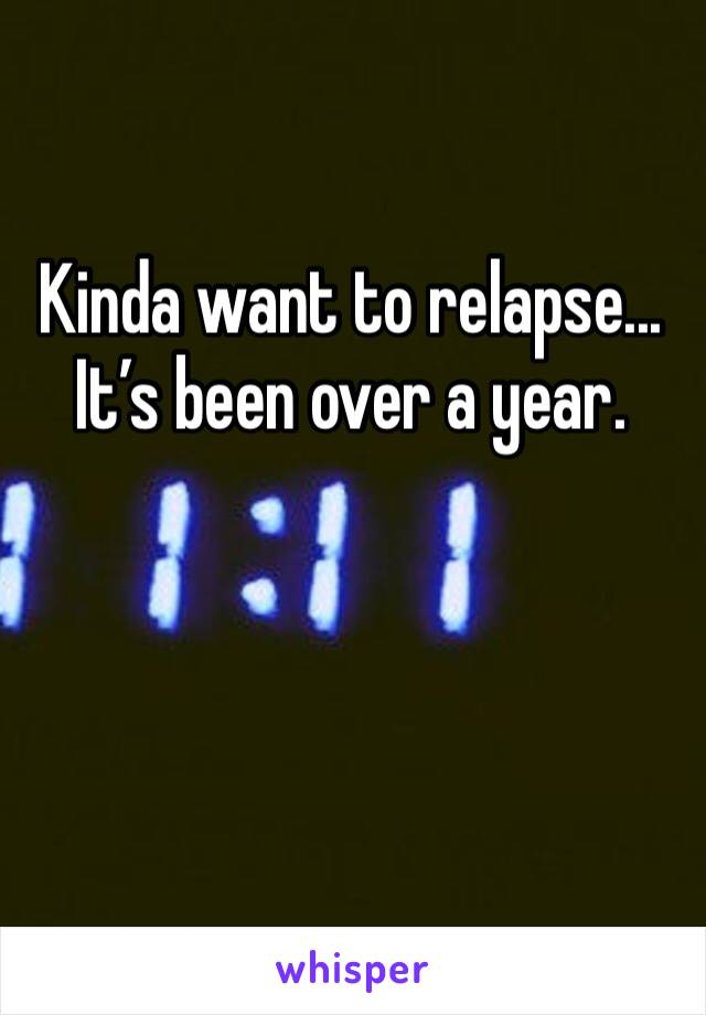 Kinda want to relapse... It's been over a year.