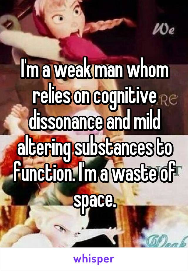 I'm a weak man whom relies on cognitive dissonance and mild altering substances to function. I'm a waste of space.