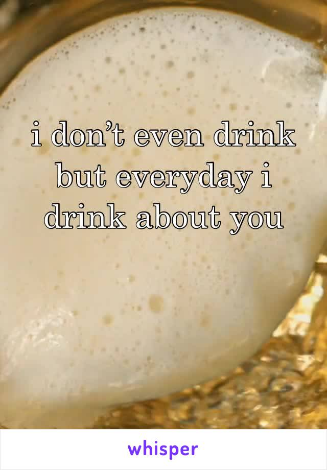 i don't even drink but everyday i drink about you