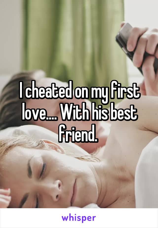 I cheated on my first love.... With his best friend.