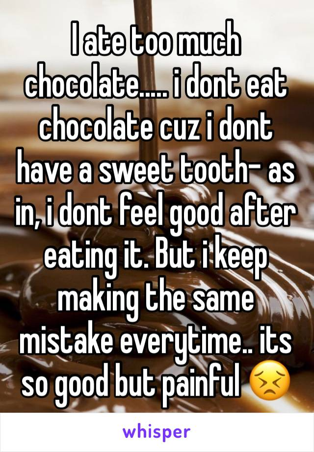 I ate too much chocolate..... i dont eat chocolate cuz i dont have a sweet tooth- as in, i dont feel good after eating it. But i keep making the same mistake everytime.. its so good but painful 😣
