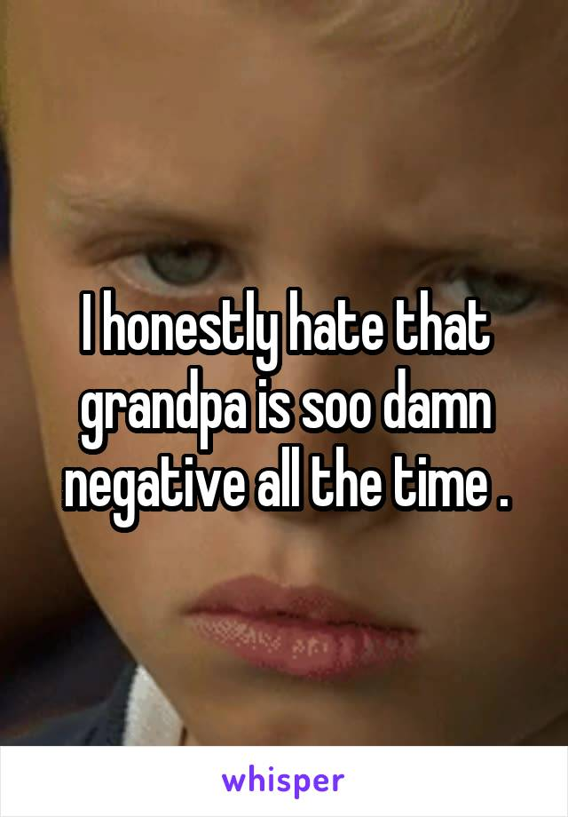 I honestly hate that grandpa is soo damn negative all the time .