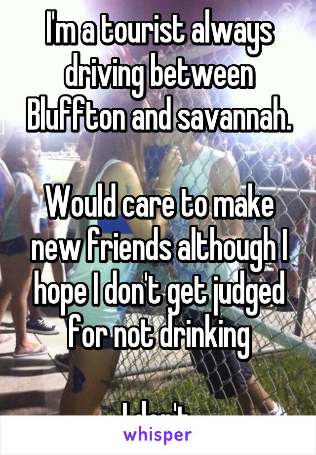 I'm a tourist always driving between Bluffton and savannah.  Would care to make new friends although I hope I don't get judged for not drinking  I don't
