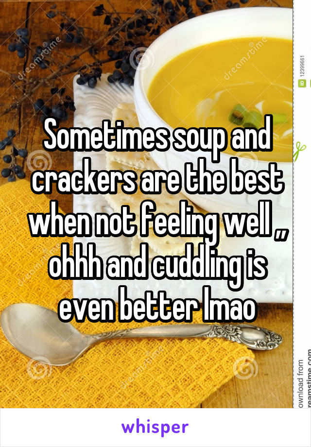 Sometimes soup and crackers are the best when not feeling well ,, ohhh and cuddling is even better lmao