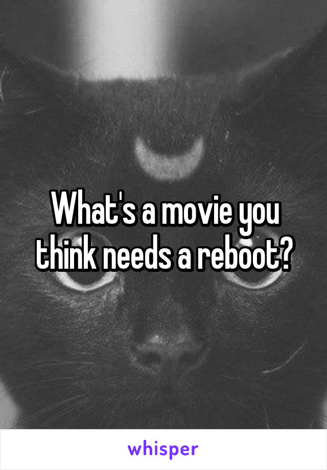 What's a movie you think needs a reboot?