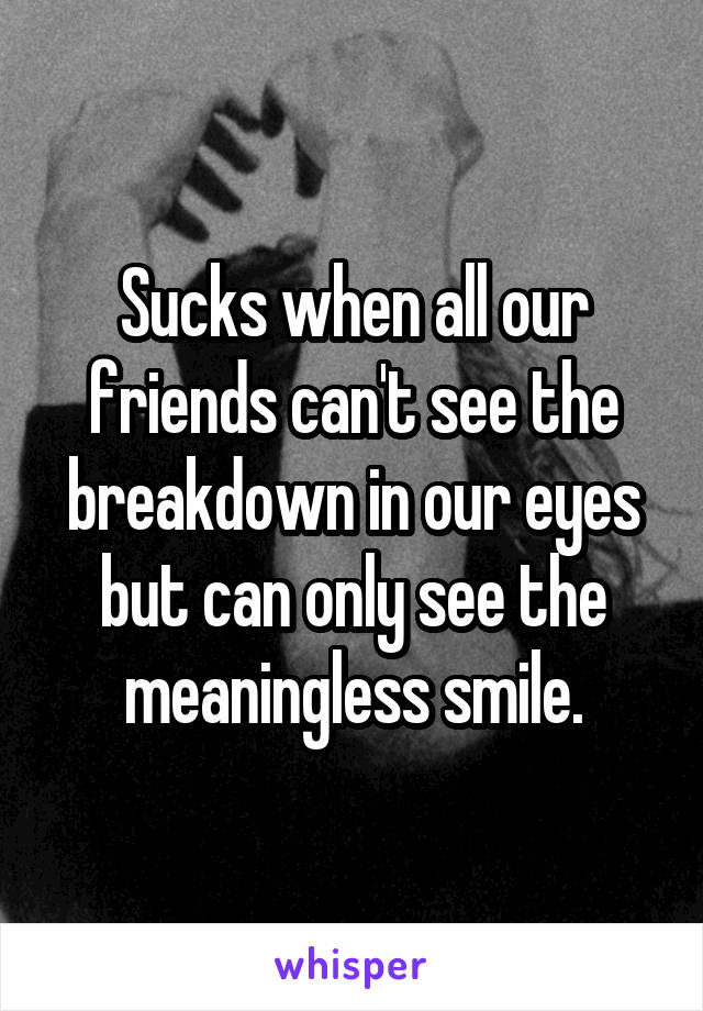 Sucks when all our friends can't see the breakdown in our eyes but can only see the meaningless smile.