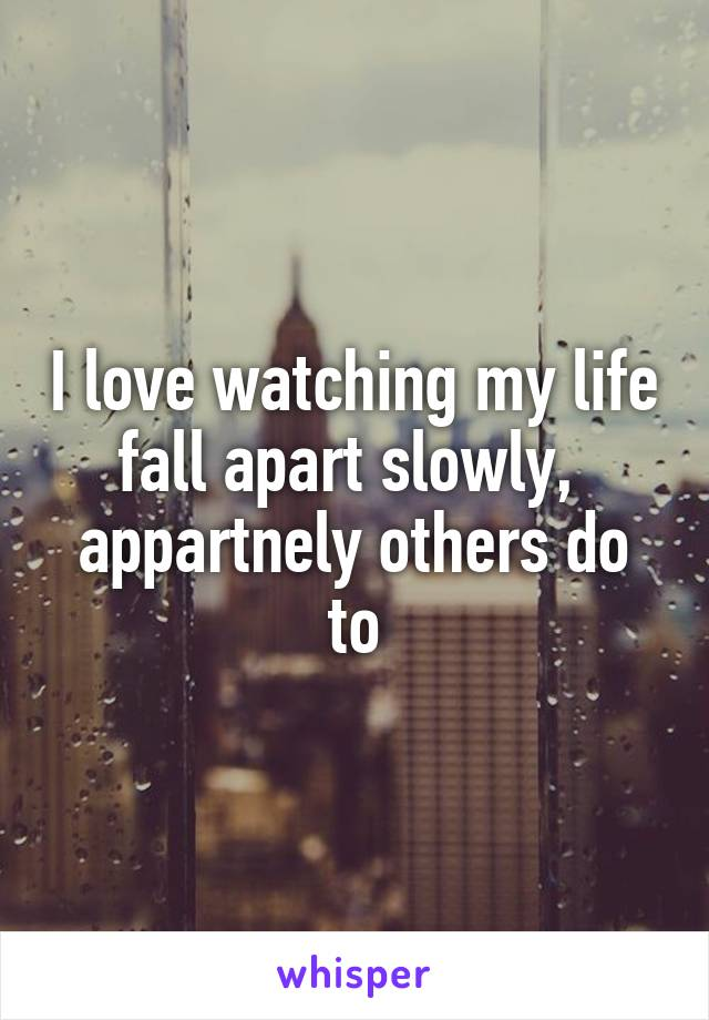 I love watching my life fall apart slowly,  appartnely others do to