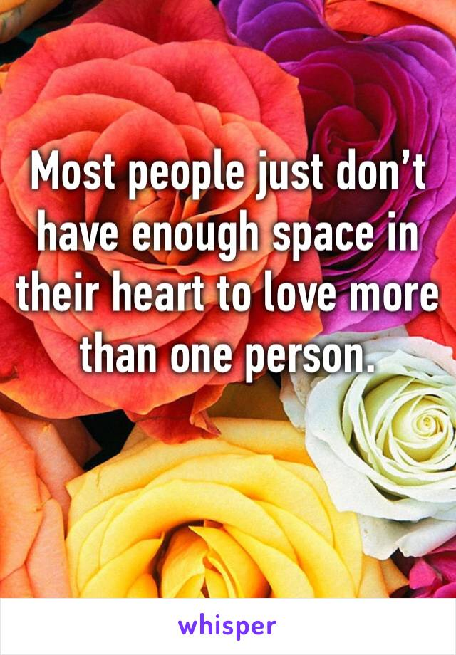 Most people just don't have enough space in their heart to love more than one person.