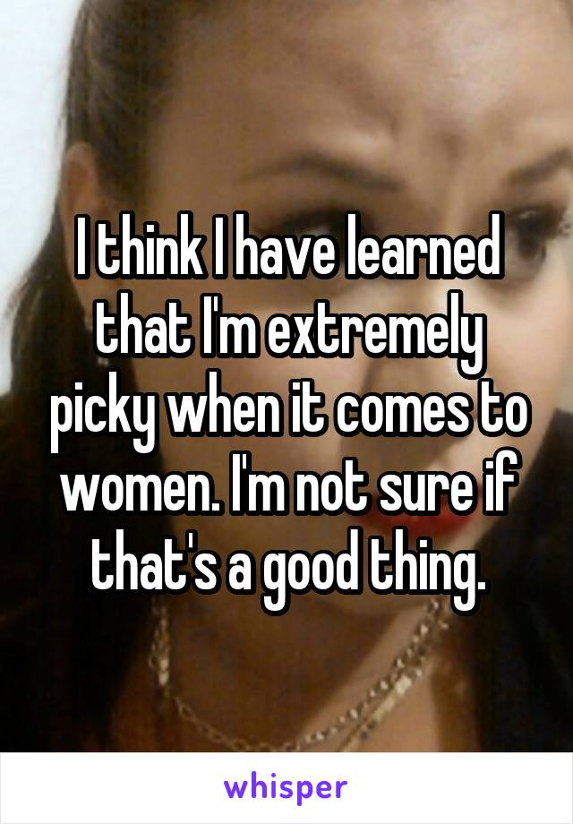 I think I have learned that I'm extremely picky when it comes to women. I'm not sure if that's a good thing.