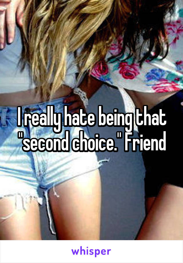"""I really hate being that """"second choice."""" Friend"""