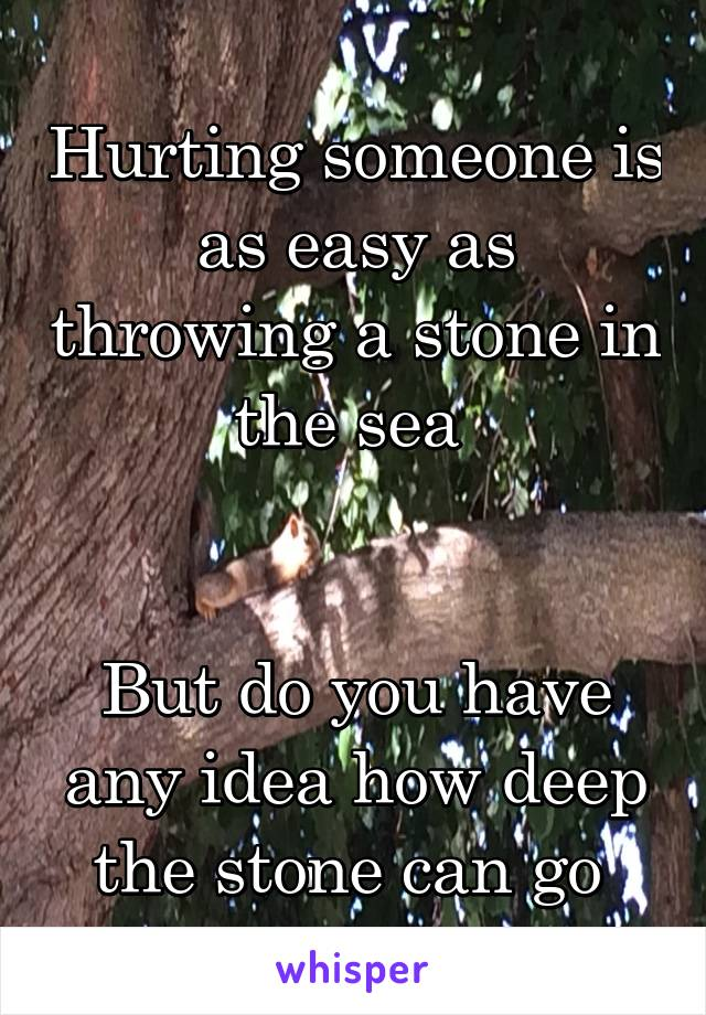 Hurting someone is as easy as throwing a stone in the sea    But do you have any idea how deep the stone can go