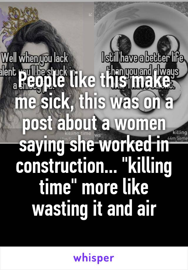 """People like this make me sick, this was on a post about a women saying she worked in construction... """"killing time"""" more like wasting it and air"""