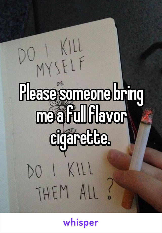 Please someone bring me a full flavor cigarette.