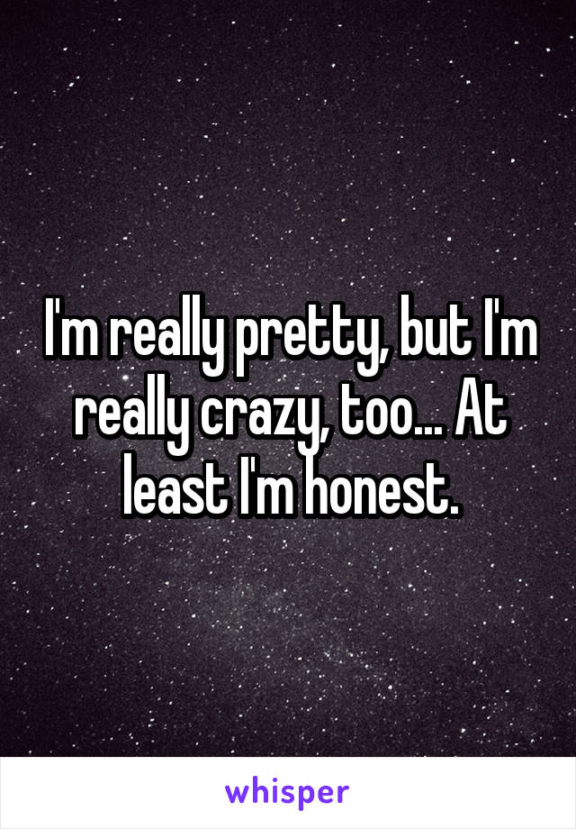I'm really pretty, but I'm really crazy, too... At least I'm honest.