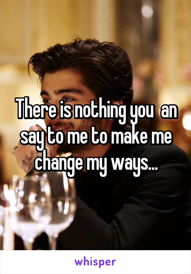 There is nothing you  an say to me to make me change my ways...
