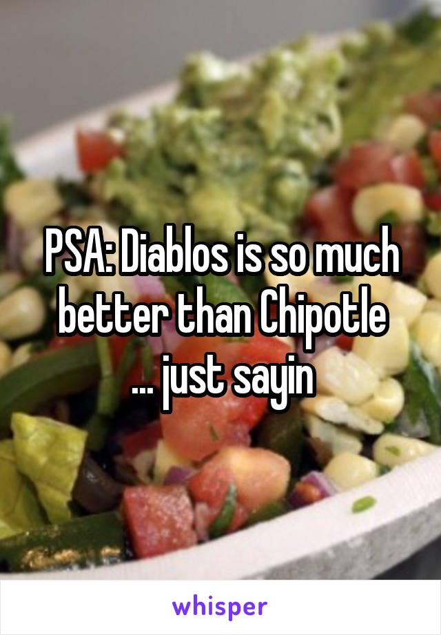PSA: Diablos is so much better than Chipotle ... just sayin