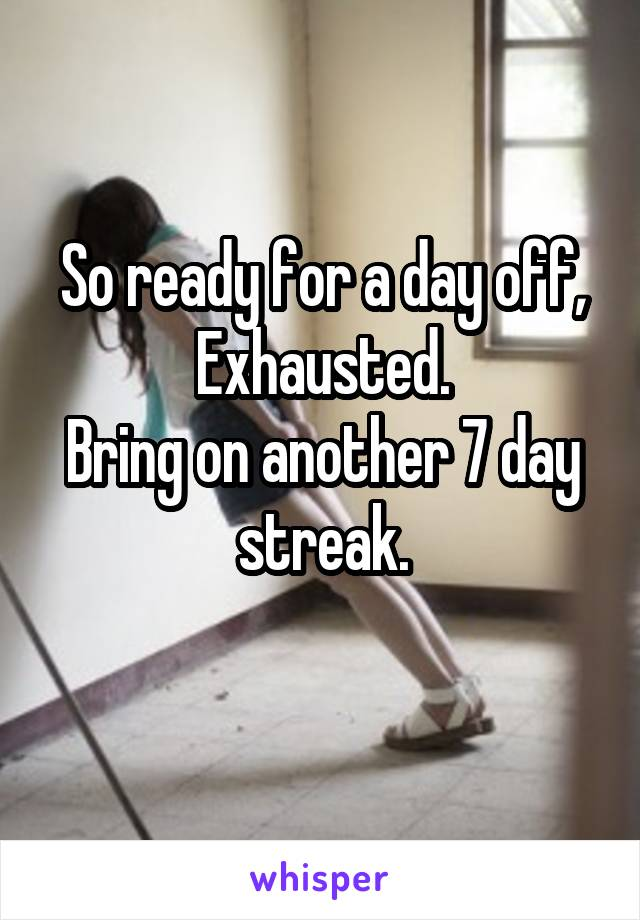 So ready for a day off, Exhausted. Bring on another 7 day streak.