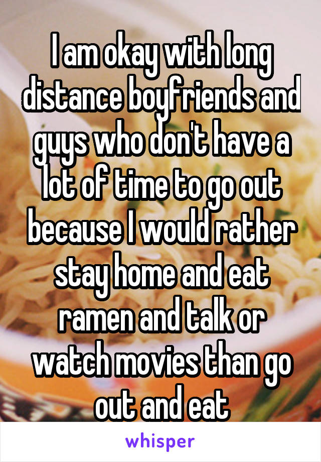 I am okay with long distance boyfriends and guys who don't have a lot of time to go out because I would rather stay home and eat ramen and talk or watch movies than go out and eat