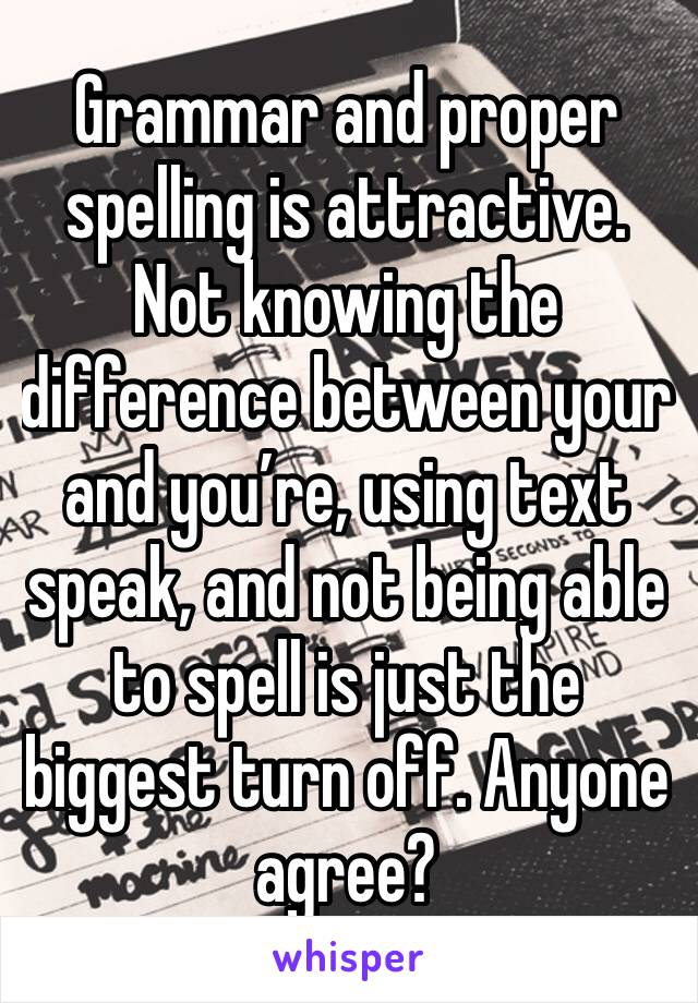 Grammar and proper  spelling is attractive. Not knowing the difference between your and you're, using text speak, and not being able to spell is just the biggest turn off. Anyone agree?