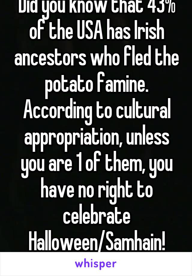 Did you know that 43% of the USA has Irish ancestors who fled the potato famine. According to cultural appropriation, unless you are 1 of them, you have no right to celebrate Halloween/Samhain! Booya!