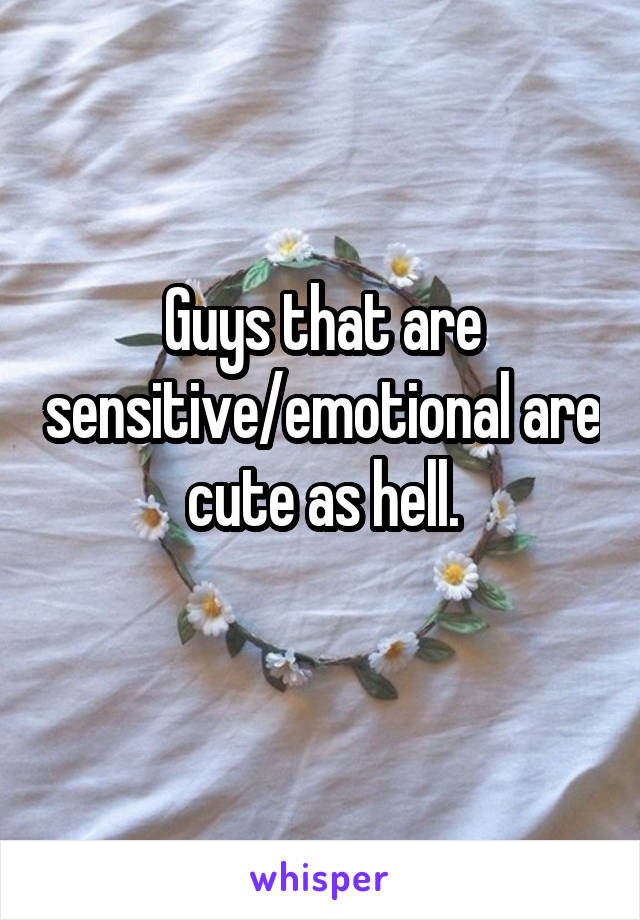Guys that are sensitive/emotional are cute as hell.