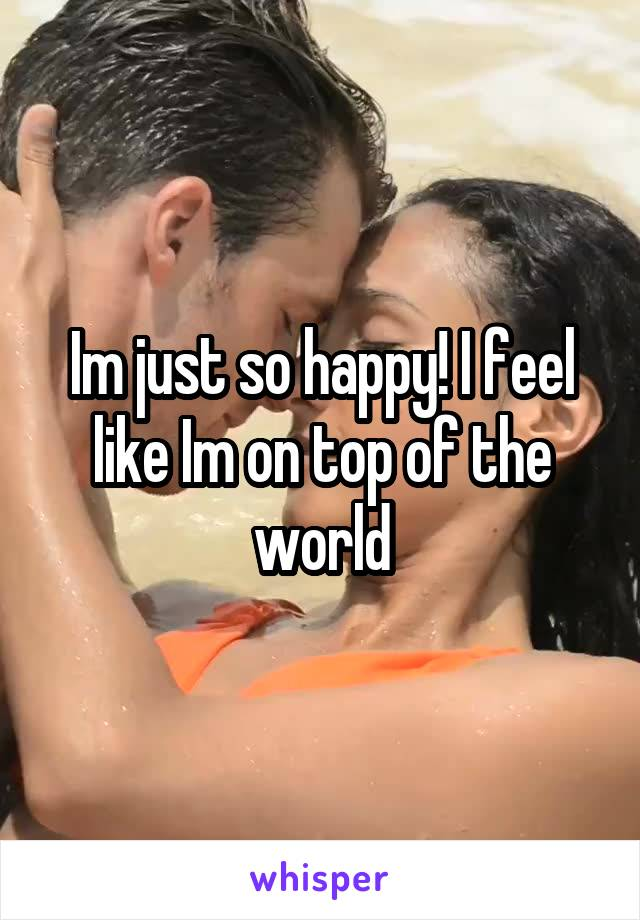 Im just so happy! I feel like Im on top of the world