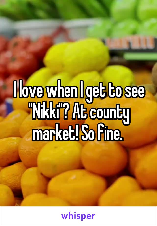 """I love when I get to see """"Nikki""""? At county market! So fine."""