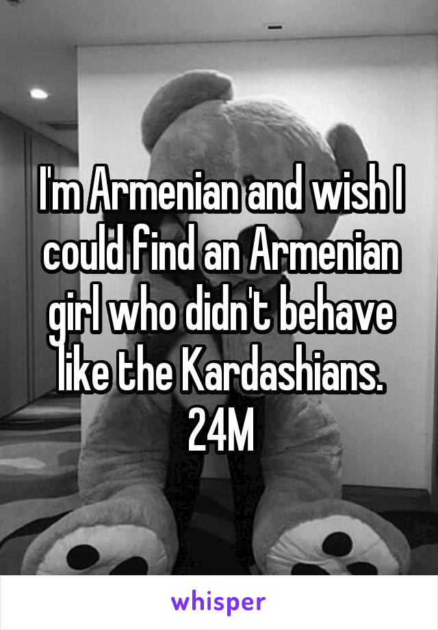 I'm Armenian and wish I could find an Armenian girl who didn't behave like the Kardashians. 24M