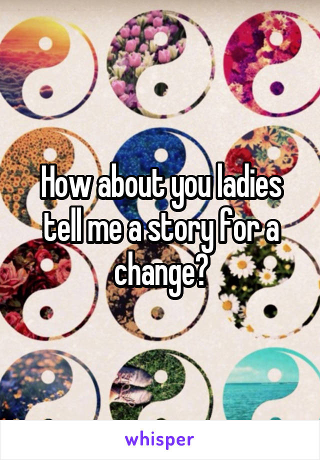How about you ladies tell me a story for a change?