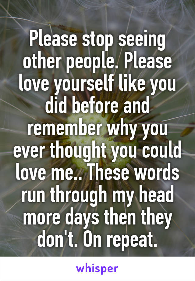 Please stop seeing other people. Please love yourself like you did before and remember why you ever thought you could love me.. These words run through my head more days then they don't. On repeat.