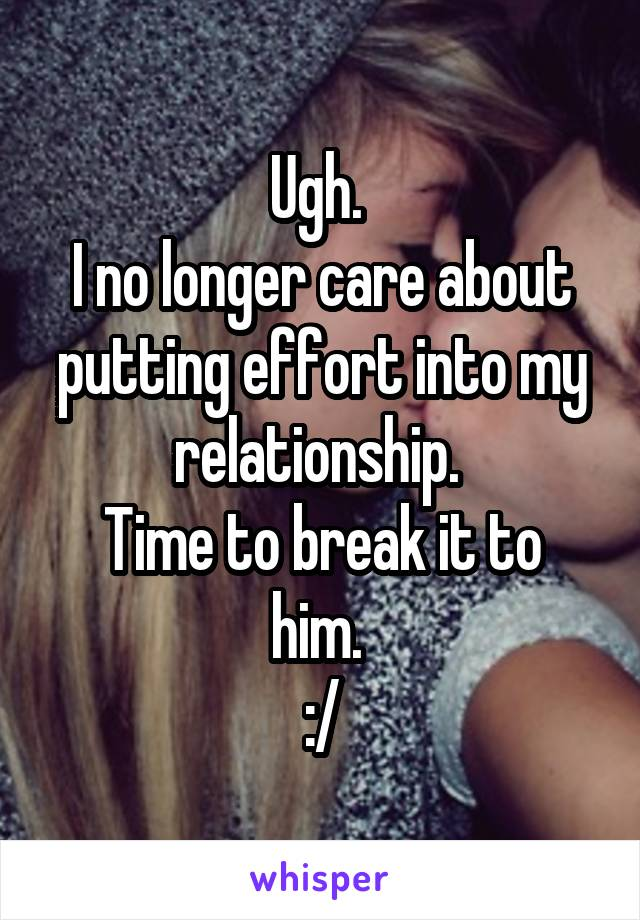 Ugh.  I no longer care about putting effort into my relationship.  Time to break it to him.  :/