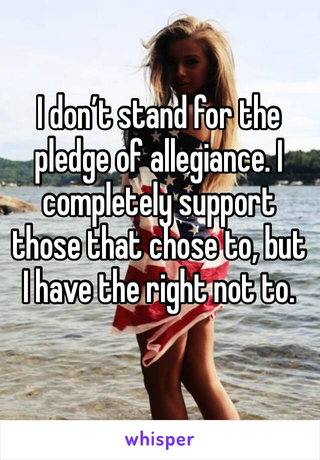 I don't stand for the pledge of allegiance. I completely support those that chose to, but I have the right not to.