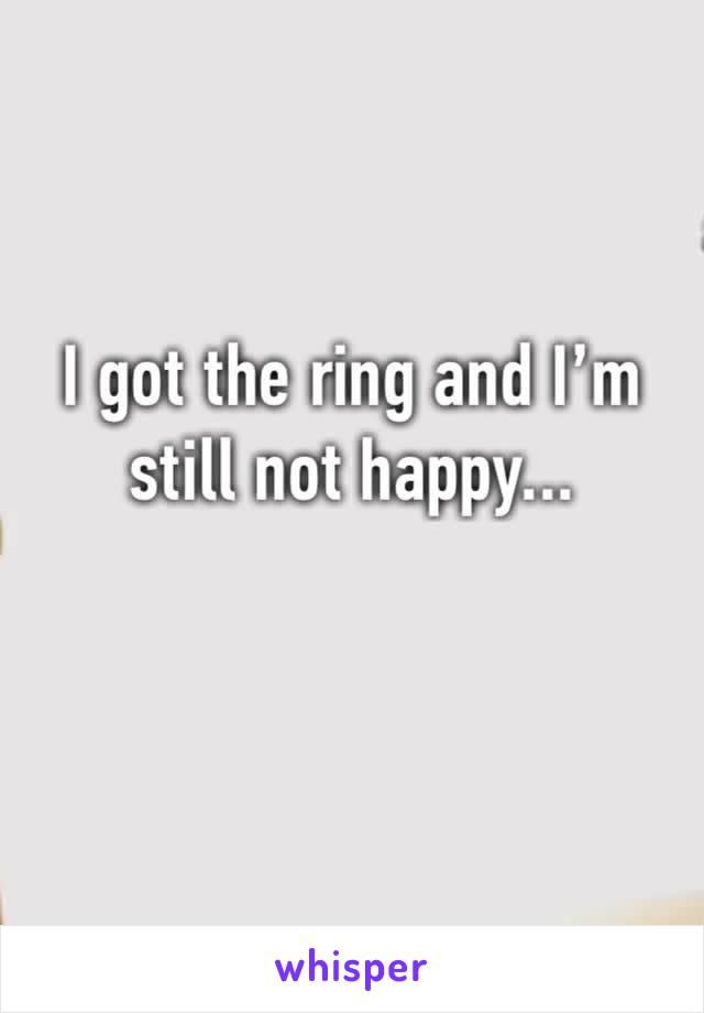 I got the ring and I'm still not happy...