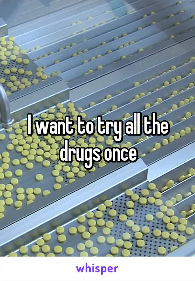 I want to try all the drugs once