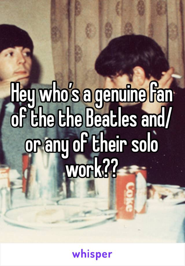 Hey who's a genuine fan of the the Beatles and/or any of their solo work??
