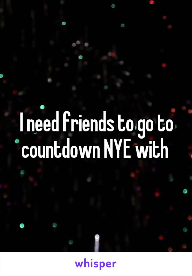 I need friends to go to countdown NYE with