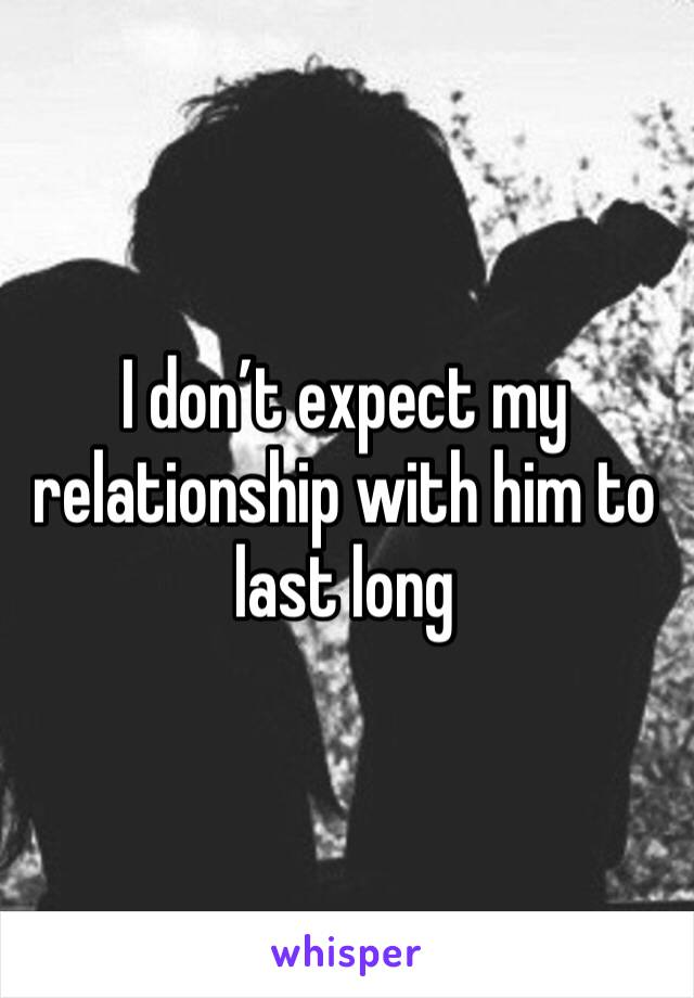 I don't expect my relationship with him to last long