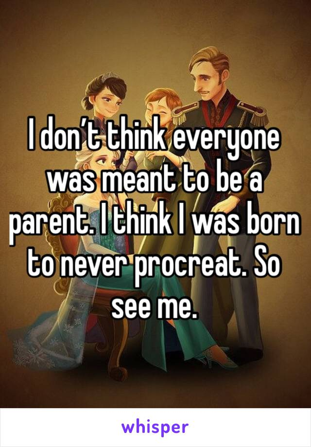 I don't think everyone was meant to be a parent. I think I was born to never procreat. So see me.