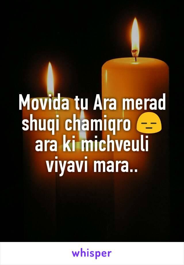 Movida tu Ara merad shuqi chamiqro 😑 ara ki michveuli viyavi mara..