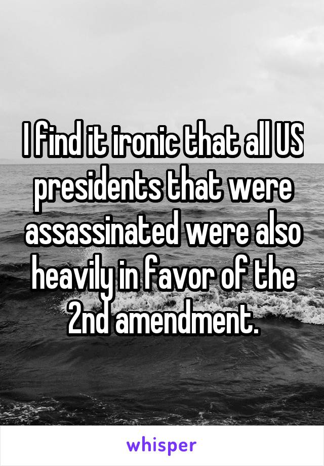 I find it ironic that all US presidents that were assassinated were also heavily in favor of the 2nd amendment.