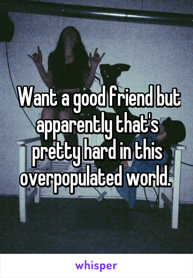 Want a good friend but apparently that's pretty hard in this overpopulated world.