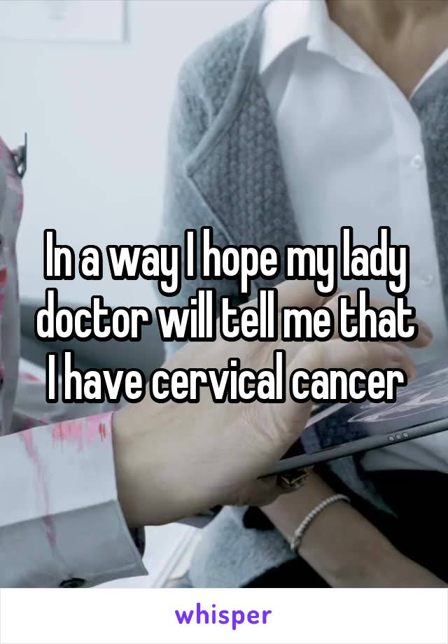 In a way I hope my lady doctor will tell me that I have cervical cancer