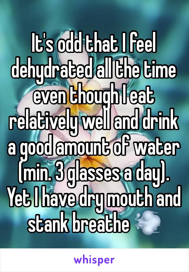 It's odd that I feel dehydrated all the time even though I eat relatively well and drink a good amount of water (min. 3 glasses a day). Yet I have dry mouth and stank breathe 💨