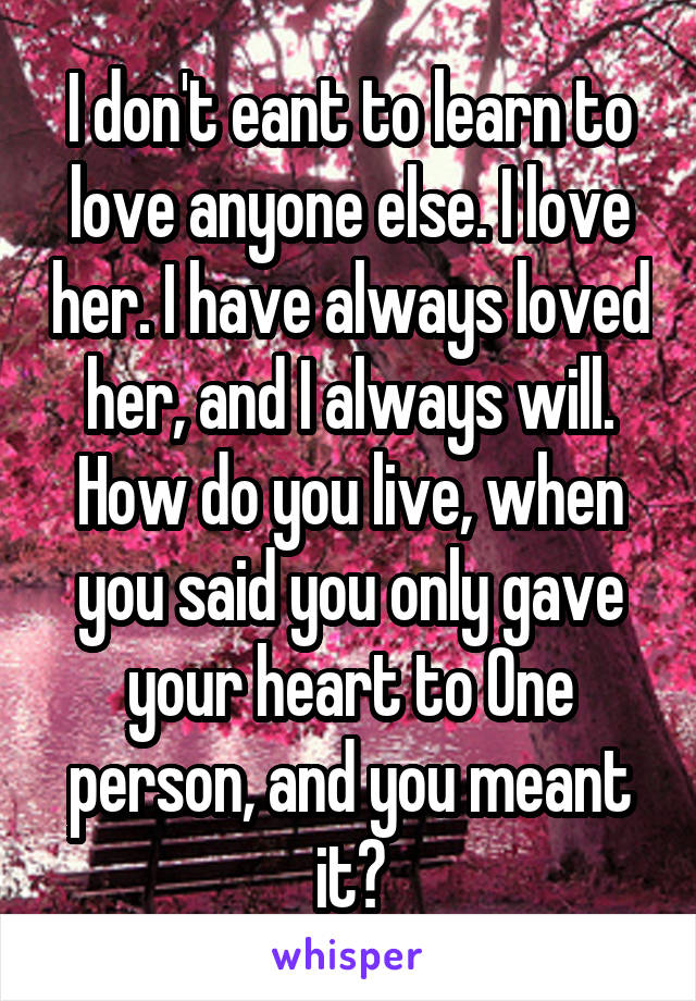 I don't eant to learn to love anyone else. I love her. I have always loved her, and I always will. How do you live, when you said you only gave your heart to One person, and you meant it?